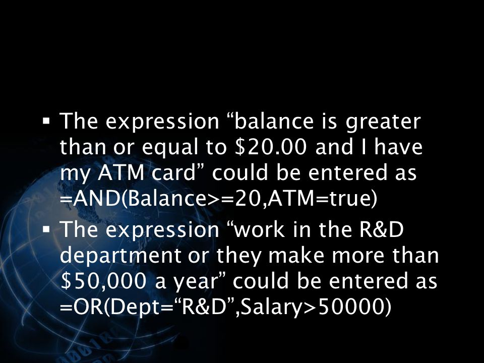  The expression balance is greater than or equal to $20.00 and I have my ATM card could be entered as =AND(Balance>=20,ATM=true)  The expression work in the R&D department or they make more than $50,000 a year could be entered as =OR(Dept= R&D ,Salary>50000)