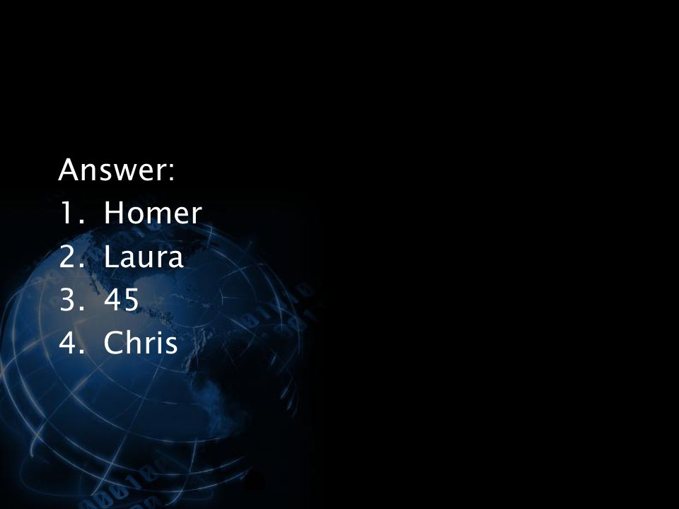 Answer: 1.Homer 2.Laura 3.45 4.Chris