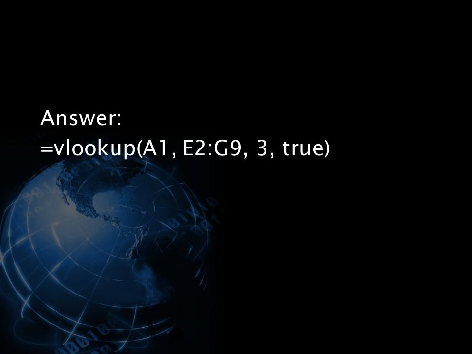 Answer: =vlookup(A1, E2:G9, 3, true)