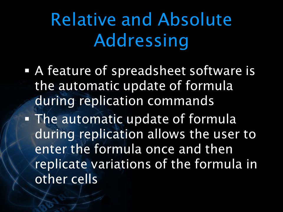 Relative and Absolute Addressing  A feature of spreadsheet software is the automatic update of formula during replication commands  The automatic update of formula during replication allows the user to enter the formula once and then replicate variations of the formula in other cells