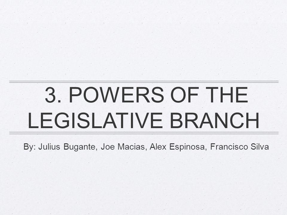 By: Julius Bugante, Joe Macias, Alex Espinosa, Francisco Silva 3. POWERS OF THE LEGISLATIVE BRANCH