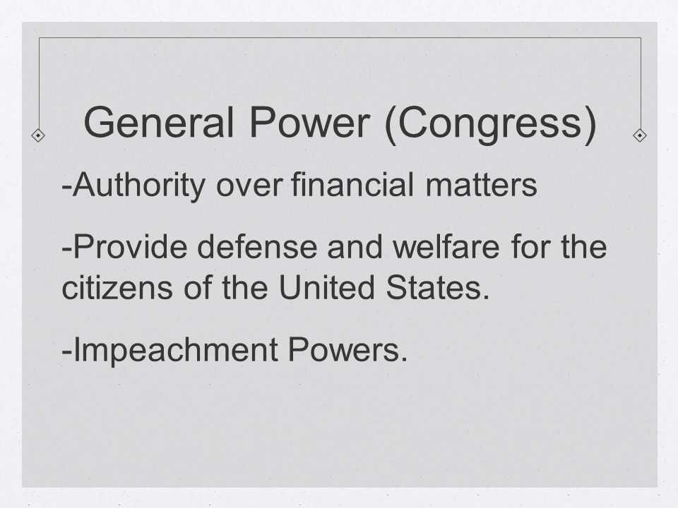 General Power (Congress) -Authority over financial matters -Provide defense and welfare for the citizens of the United States.