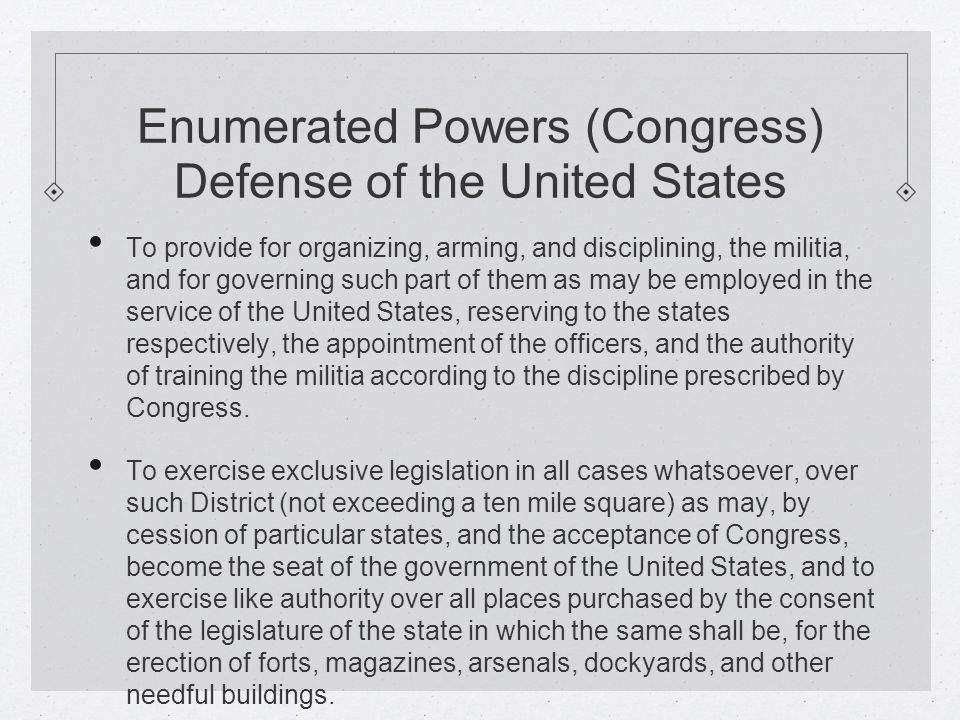 Enumerated Powers (Congress) Defense of the United States To provide for organizing, arming, and disciplining, the militia, and for governing such part of them as may be employed in the service of the United States, reserving to the states respectively, the appointment of the officers, and the authority of training the militia according to the discipline prescribed by Congress.