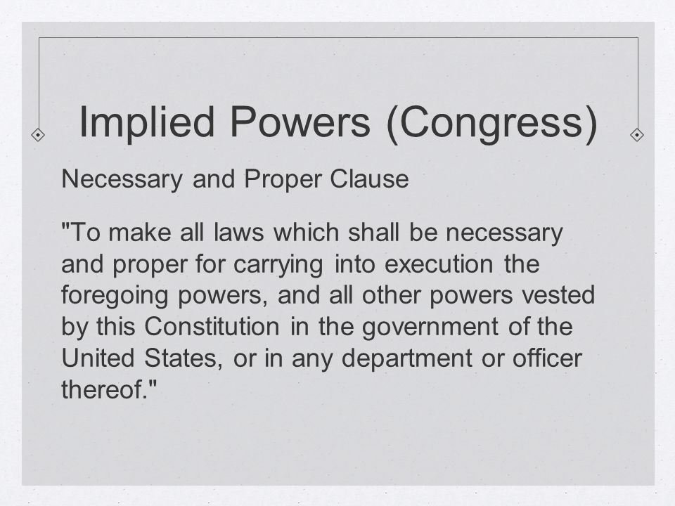 Implied Powers (Congress) Necessary and Proper Clause To make all laws which shall be necessary and proper for carrying into execution the foregoing powers, and all other powers vested by this Constitution in the government of the United States, or in any department or officer thereof.