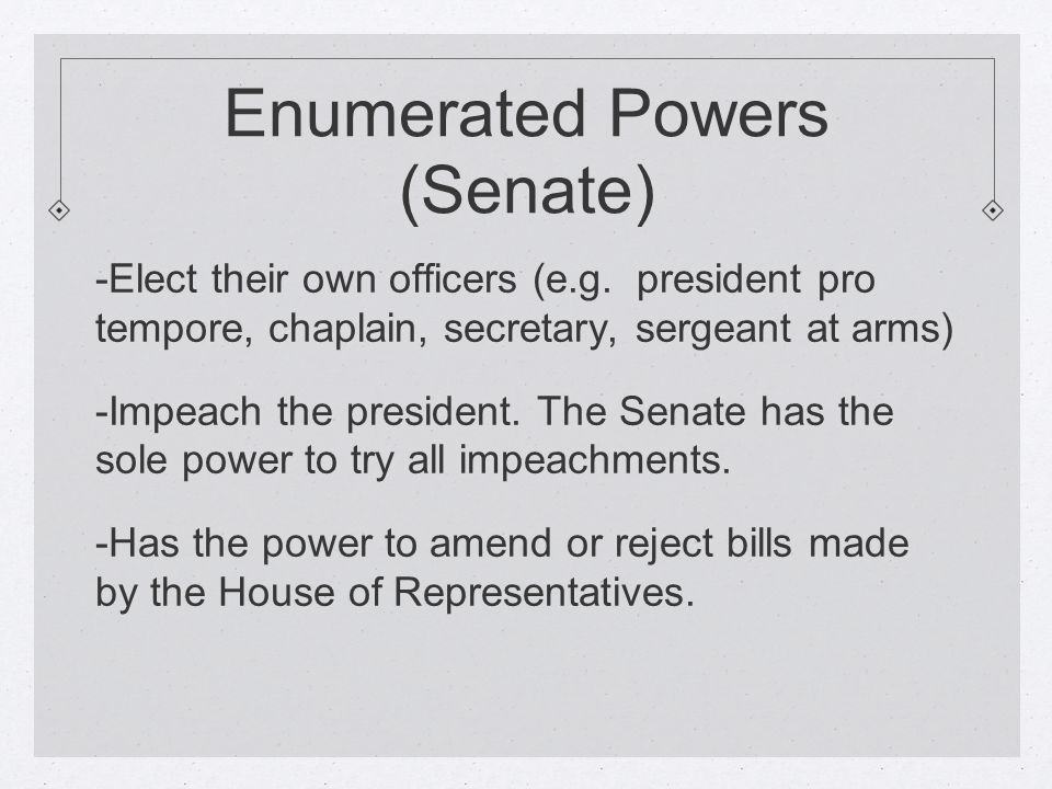 Enumerated Powers (Senate) -Elect their own officers (e.g.
