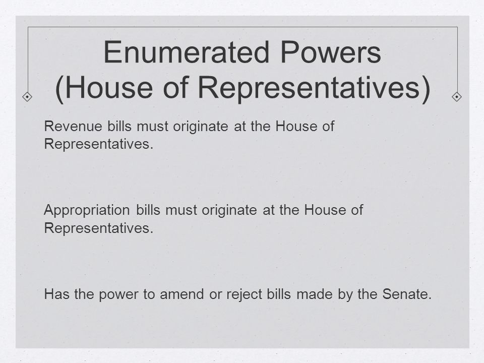Enumerated Powers (House of Representatives) Revenue bills must originate at the House of Representatives.