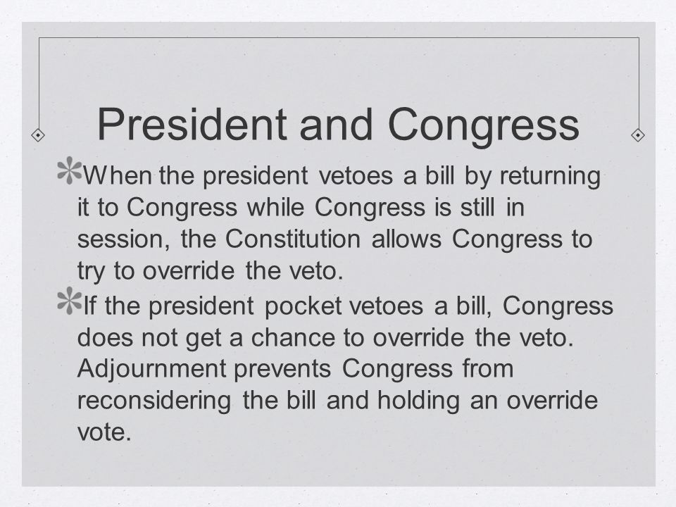 President and Congress When the president vetoes a bill by returning it to Congress while Congress is still in session, the Constitution allows Congress to try to override the veto.