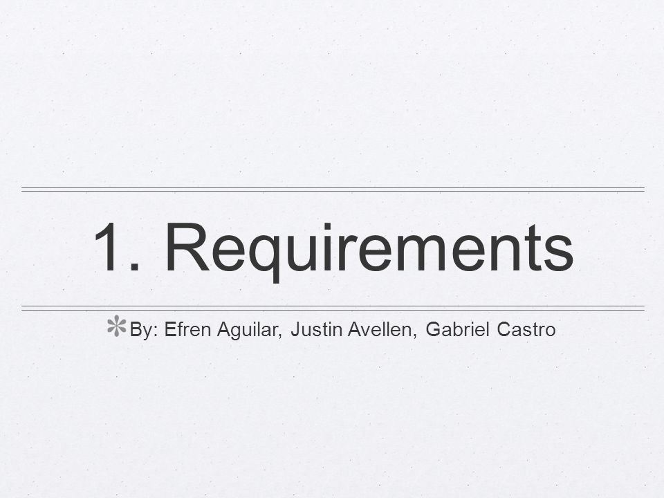 1. Requirements By: Efren Aguilar, Justin Avellen, Gabriel Castro