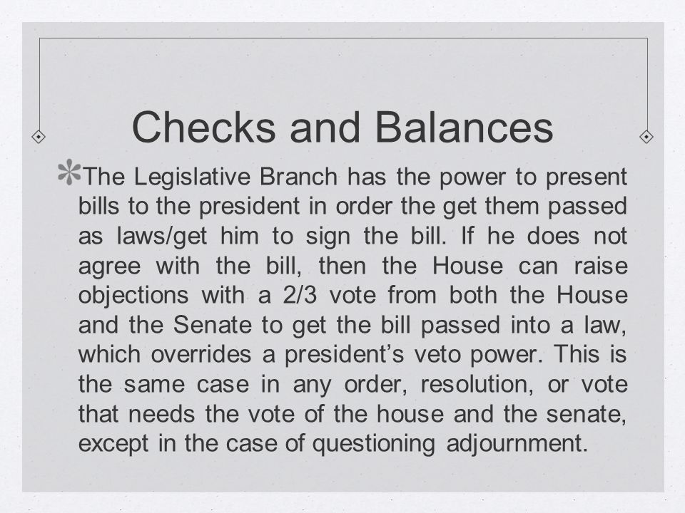 Checks and Balances The Legislative Branch has the power to present bills to the president in order the get them passed as laws/get him to sign the bill.