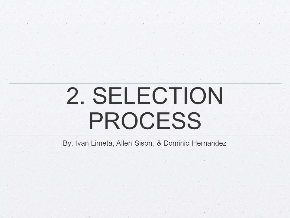 2. SELECTION PROCESS By: Ivan Limeta, Allen Sison, & Dominic Hernandez
