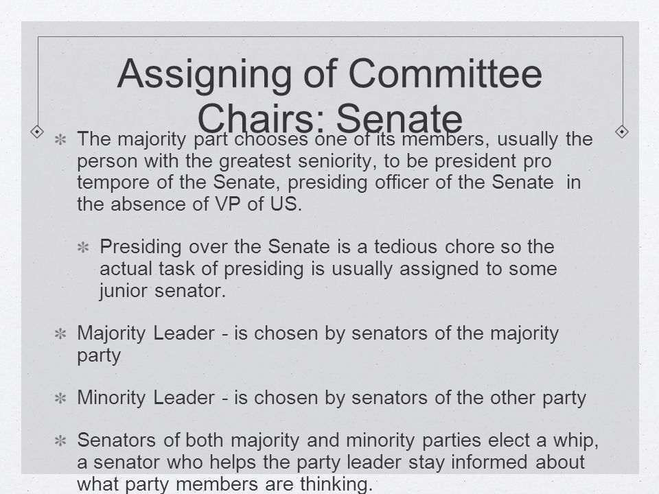 Assigning of Committee Chairs: Senate The majority part chooses one of its members, usually the person with the greatest seniority, to be president pro tempore of the Senate, presiding officer of the Senate in the absence of VP of US.