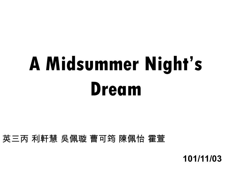 A Midsummer Night's Dream 英三丙 利軒慧 吳佩璇 曹可筠 陳佩怡 霍萱 101/11/03