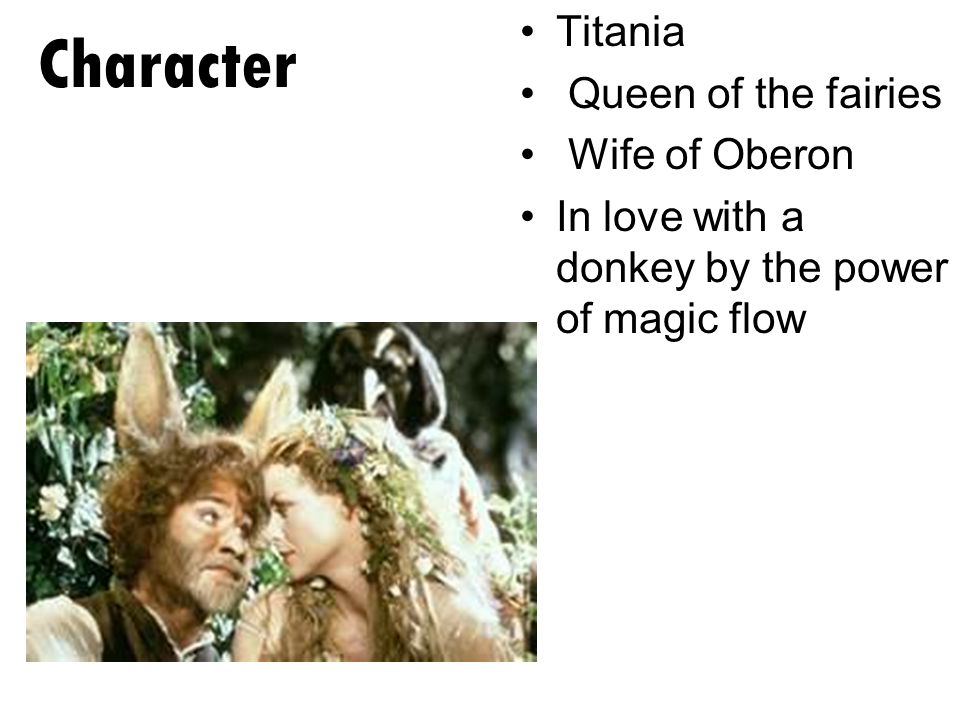 Titania Queen of the fairies Wife of Oberon In love with a donkey by the power of magic flow