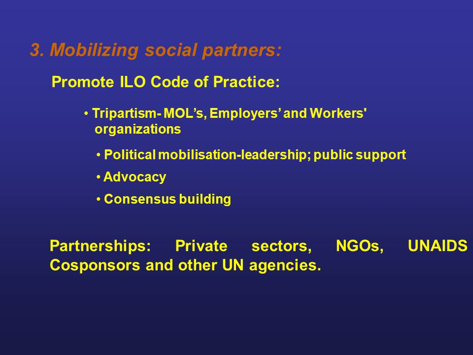 3. Mobilizing social partners: Promote ILO Code of Practice: Tripartism- MOL's, Employers' and Workers' organizations Political mobilisation-leadershi