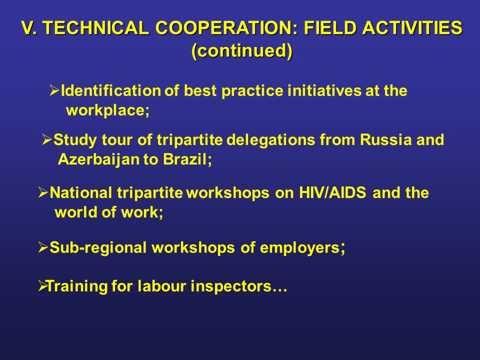 V. TECHNICAL COOPERATION: FIELD ACTIVITIES (continued)   Identification of best practice initiatives at the workplace;   Study tour of tripartite