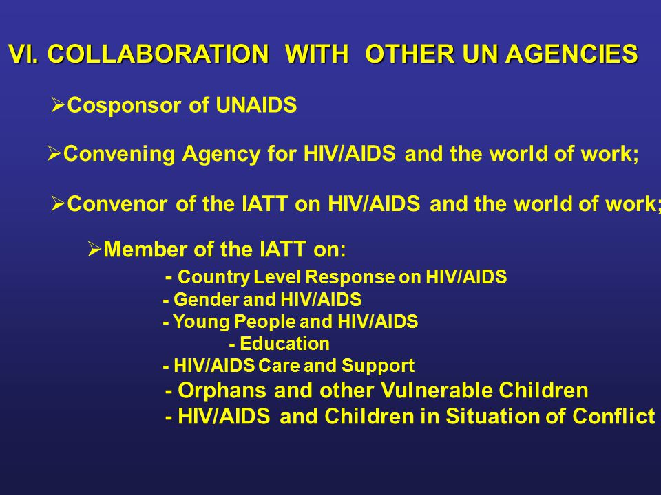 VI. COLLABORATION WITH OTHER UN AGENCIES   Cosponsor of UNAIDS   Convening Agency for HIV/AIDS and the world of work;   Convenor of the IATT on