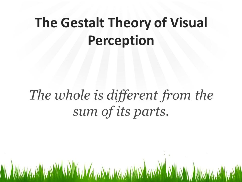 The Gestalt Theory of Visual Perception The whole is different from the sum of its parts.