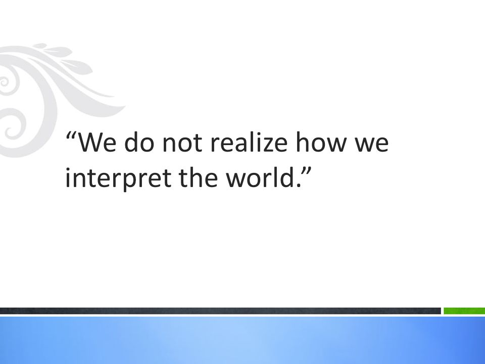 We do not realize how we interpret the world.