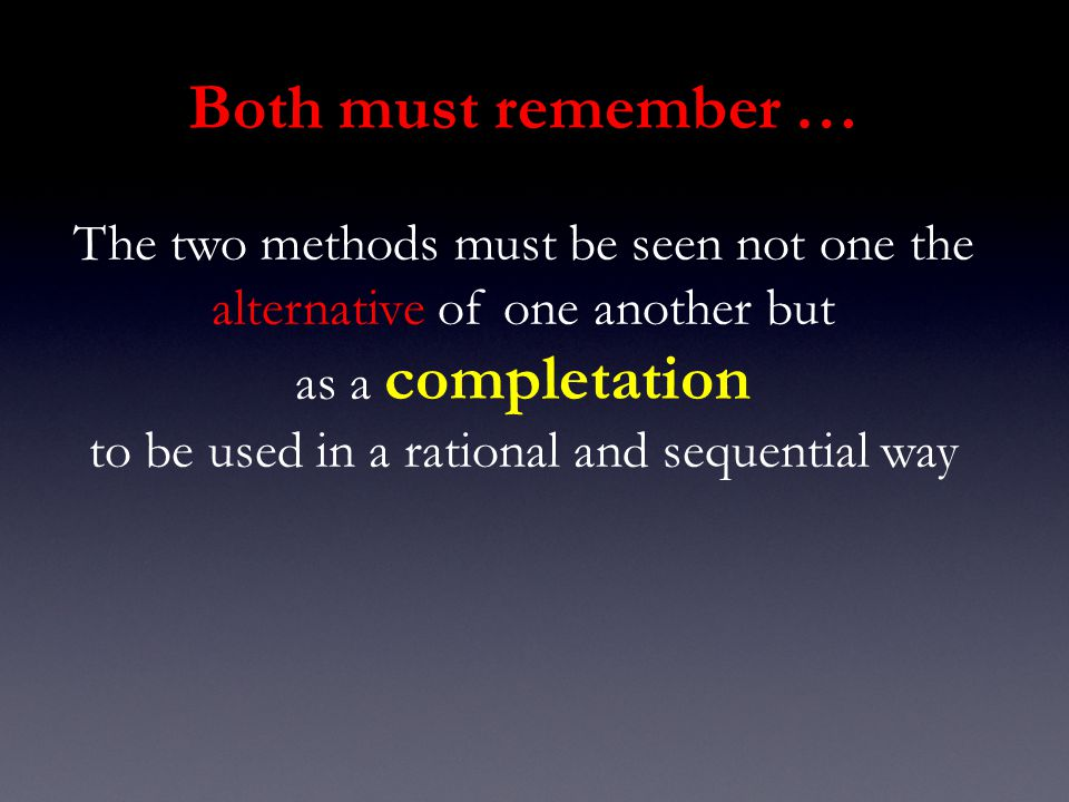 Both must remember … The two methods must be seen not one the alternative of one another but as a completation to be used in a rational and sequential way
