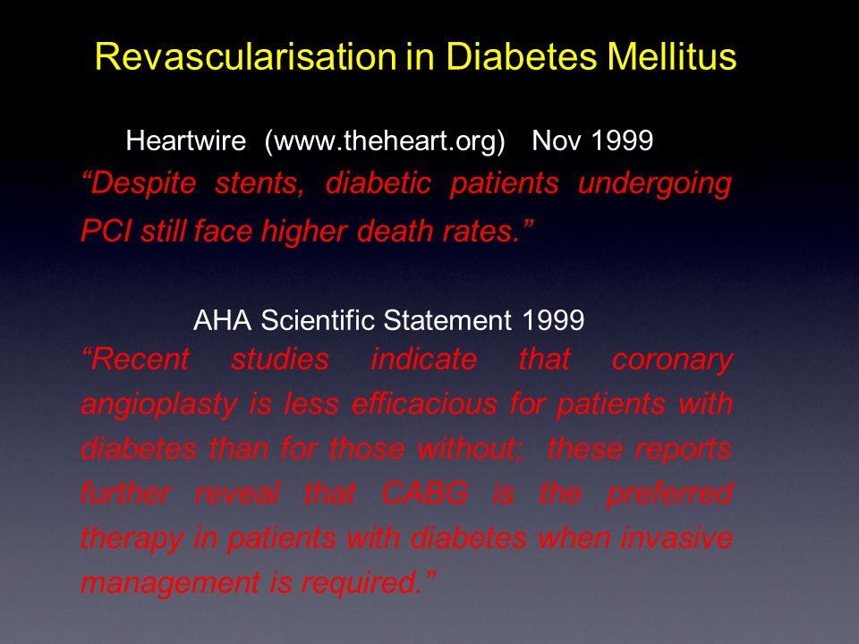 Revascularisation in Diabetes Mellitus Heartwire (www.theheart.org) Nov 1999 Despite stents, diabetic patients undergoing PCI still face higher death rates. AHA Scientific Statement 1999 Recent studies indicate that coronary angioplasty is less efficacious for patients with diabetes than for those without; these reports further reveal that CABG is the preferred therapy in patients with diabetes when invasive management is required.