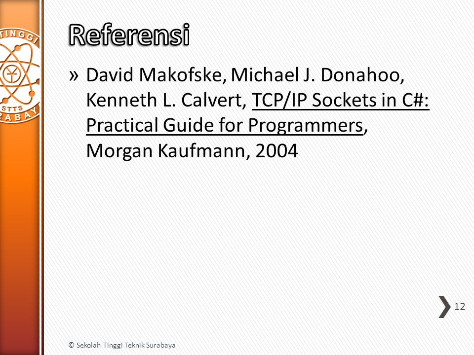 » David Makofske, Michael J. Donahoo, Kenneth L. Calvert, TCP/IP Sockets in C#: Practical Guide for Programmers, Morgan Kaufmann, 2004 12 © Sekolah Ti