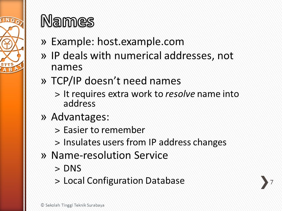» Example: host.example.com » IP deals with numerical addresses, not names » TCP/IP doesn't need names ˃It requires extra work to resolve name into address » Advantages: ˃Easier to remember ˃Insulates users from IP address changes » Name-resolution Service ˃DNS ˃Local Configuration Database 7 © Sekolah Tinggi Teknik Surabaya