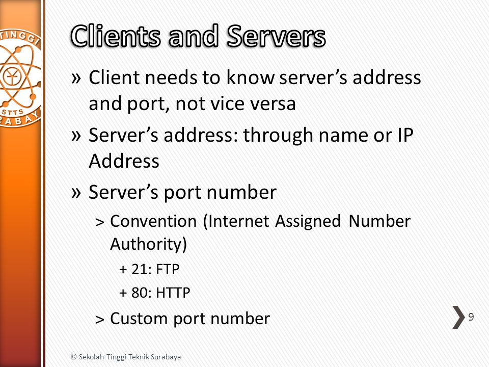 » Client needs to know server's address and port, not vice versa » Server's address: through name or IP Address » Server's port number ˃Convention (Internet Assigned Number Authority) +21: FTP +80: HTTP ˃Custom port number 9 © Sekolah Tinggi Teknik Surabaya
