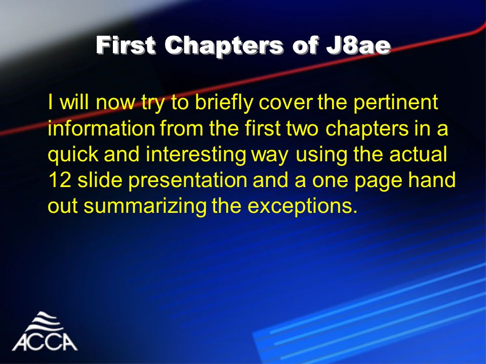 First Chapters of J8ae I will now try to briefly cover the pertinent information from the first two chapters in a quick and interesting way using the actual 12 slide presentation and a one page hand out summarizing the exceptions.