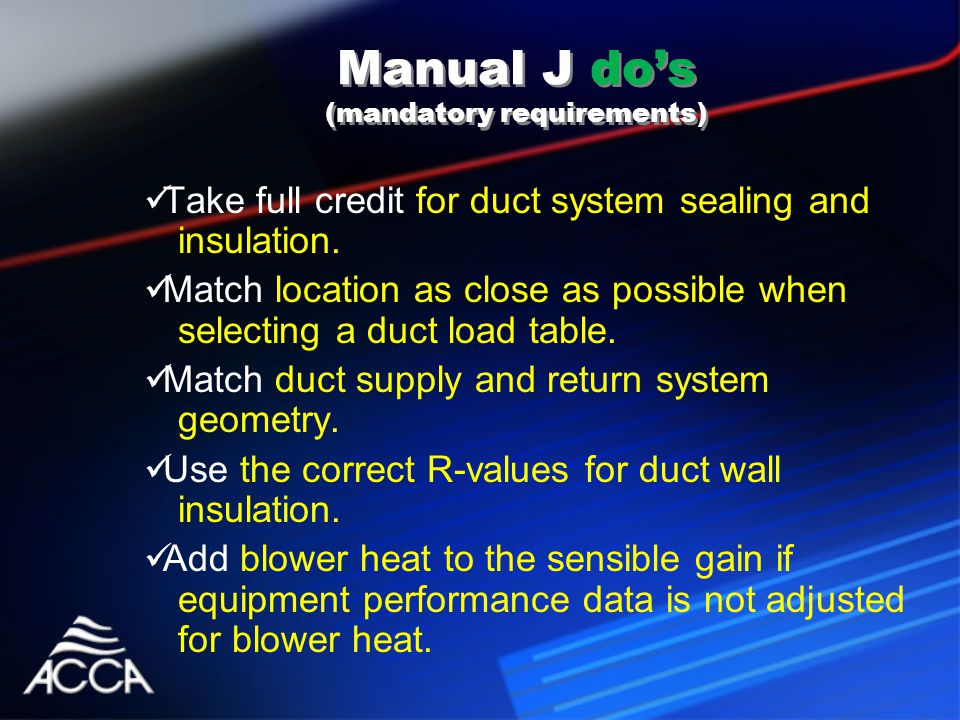 Manual J do's (mandatory requirements) Take full credit for duct system sealing and insulation.