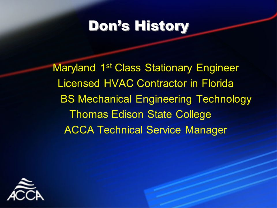 Don's History Maryland 1 st Class Stationary Engineer Licensed HVAC Contractor in Florida BS Mechanical Engineering Technology Thomas Edison State College ACCA Technical Service Manager