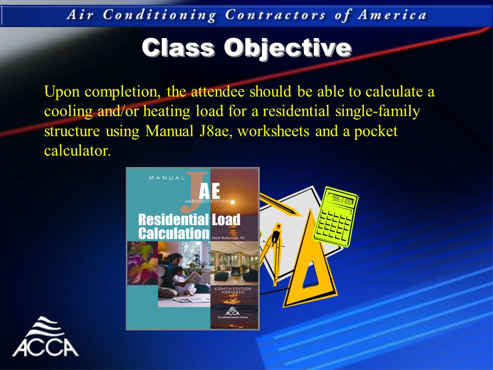 Class Objective Upon completion, the attendee should be able to calculate a cooling and/or heating load for a residential single-family structure using Manual J8ae, worksheets and a pocket calculator.