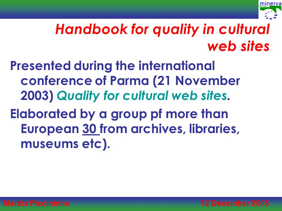 Marzia Piccininno 12 December 2005 Handbook for quality in cultural web sites Presented during the international conference of Parma (21 November 2003) Quality for cultural web sites.