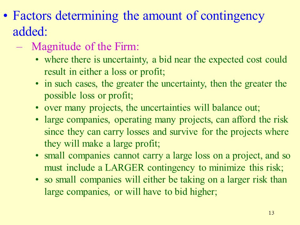 13 Factors determining the amount of contingency added: –Magnitude of the Firm: where there is uncertainty, a bid near the expected cost could result in either a loss or profit; in such cases, the greater the uncertainty, then the greater the possible loss or profit; over many projects, the uncertainties will balance out; large companies, operating many projects, can afford the risk since they can carry losses and survive for the projects where they will make a large profit; small companies cannot carry a large loss on a project, and so must include a LARGER contingency to minimize this risk; so small companies will either be taking on a larger risk than large companies, or will have to bid higher;
