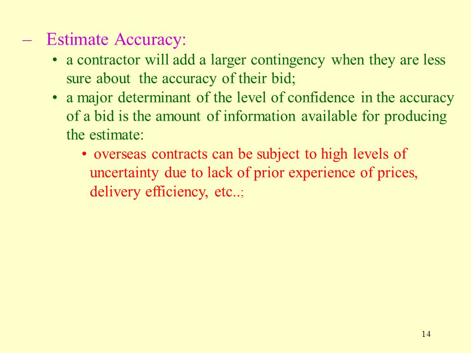 14 –Estimate Accuracy: a contractor will add a larger contingency when they are less sure about the accuracy of their bid; a major determinant of the level of confidence in the accuracy of a bid is the amount of information available for producing the estimate: overseas contracts can be subject to high levels of uncertainty due to lack of prior experience of prices, delivery efficiency, etc..