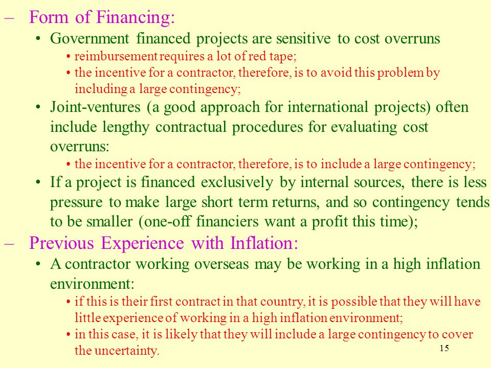 15 –Form of Financing: Government financed projects are sensitive to cost overruns reimbursement requires a lot of red tape; the incentive for a contractor, therefore, is to avoid this problem by including a large contingency; Joint-ventures (a good approach for international projects) often include lengthy contractual procedures for evaluating cost overruns: the incentive for a contractor, therefore, is to include a large contingency; If a project is financed exclusively by internal sources, there is less pressure to make large short term returns, and so contingency tends to be smaller (one-off financiers want a profit this time); –Previous Experience with Inflation: A contractor working overseas may be working in a high inflation environment: if this is their first contract in that country, it is possible that they will have little experience of working in a high inflation environment; in this case, it is likely that they will include a large contingency to cover the uncertainty.