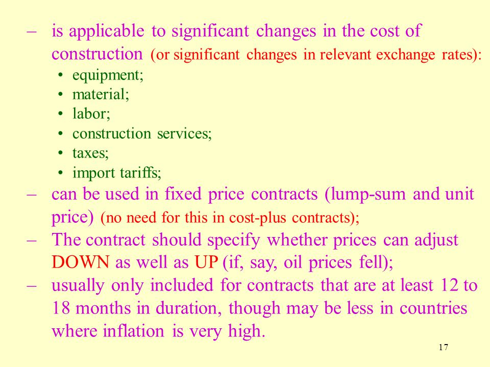 17 –is applicable to significant changes in the cost of construction (or significant changes in relevant exchange rates): equipment; material; labor; construction services; taxes; import tariffs; –can be used in fixed price contracts (lump-sum and unit price) (no need for this in cost-plus contracts); –The contract should specify whether prices can adjust DOWN as well as UP (if, say, oil prices fell); –usually only included for contracts that are at least 12 to 18 months in duration, though may be less in countries where inflation is very high.
