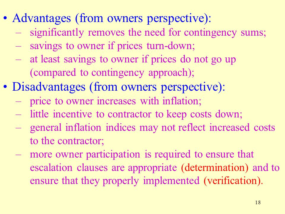 18 Advantages (from owners perspective): –significantly removes the need for contingency sums; –savings to owner if prices turn-down; –at least savings to owner if prices do not go up (compared to contingency approach); Disadvantages (from owners perspective): –price to owner increases with inflation; –little incentive to contractor to keep costs down; –general inflation indices may not reflect increased costs to the contractor; –more owner participation is required to ensure that escalation clauses are appropriate (determination) and to ensure that they properly implemented (verification).