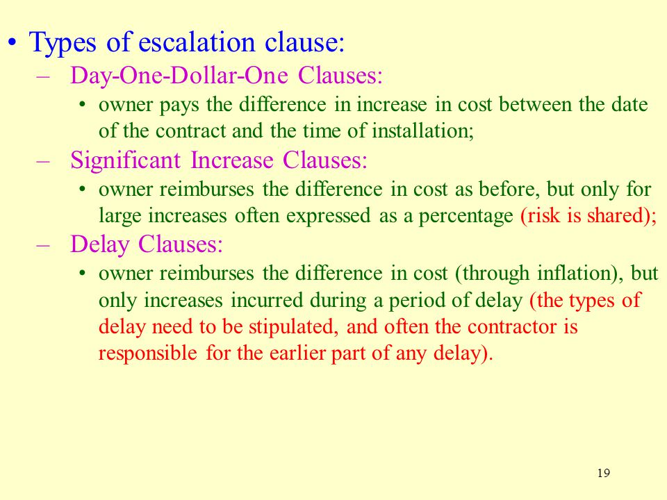 19 Types of escalation clause: –Day-One-Dollar-One Clauses: owner pays the difference in increase in cost between the date of the contract and the time of installation; –Significant Increase Clauses: owner reimburses the difference in cost as before, but only for large increases often expressed as a percentage (risk is shared); –Delay Clauses: owner reimburses the difference in cost (through inflation), but only increases incurred during a period of delay (the types of delay need to be stipulated, and often the contractor is responsible for the earlier part of any delay).