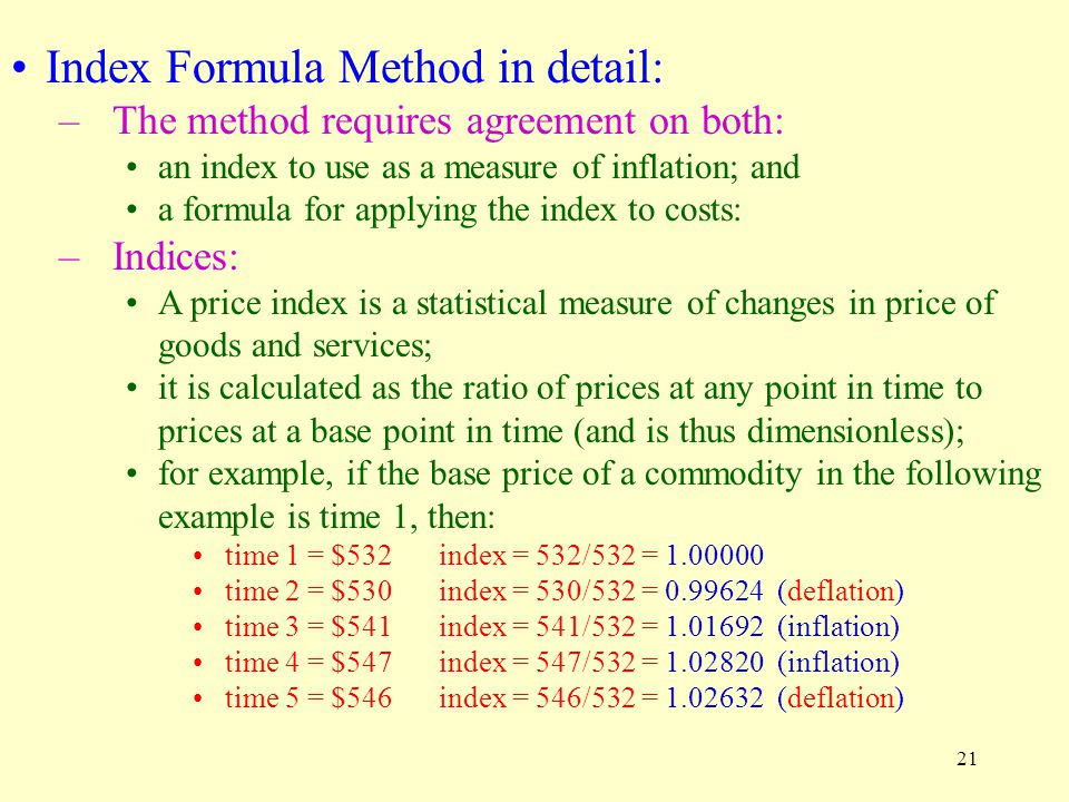 21 Index Formula Method in detail: –The method requires agreement on both: an index to use as a measure of inflation; and a formula for applying the index to costs: –Indices: A price index is a statistical measure of changes in price of goods and services; it is calculated as the ratio of prices at any point in time to prices at a base point in time (and is thus dimensionless); for example, if the base price of a commodity in the following example is time 1, then: time 1 = $532index = 532/532 = 1.00000 time 2 = $530index = 530/532 = 0.99624 (deflation) time 3 = $541index = 541/532 = 1.01692 (inflation) time 4 = $547index = 547/532 = 1.02820 (inflation) time 5 = $546index = 546/532 = 1.02632 (deflation)