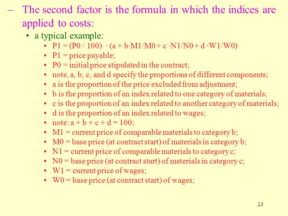23 –The second factor is the formula in which the indices are applied to costs: a typical example: P1 = (P0 / 100) · (a + b·M1/M0 + c ·N1/N0 + d ·W1/W0) P1 = price payable; P0 = initial price stipulated in the contract; note, a, b, c, and d specify the proportions of different components; a is the proportion of the price excluded from adjustment; b is the proportion of an index related to one category of materials; c is the proportion of an index related to another category of materials; d is the proportion of an index related to wages; note: a + b + c + d = 100; M1 = current price of comparable materials to category b; M0 = base price (at contract start) of materials in category b; N1 = current price of comparable materials to category c; N0 = base price (at contract start) of materials in category c; W1 = current price of wages; W0 = base price (at contract start) of wages;