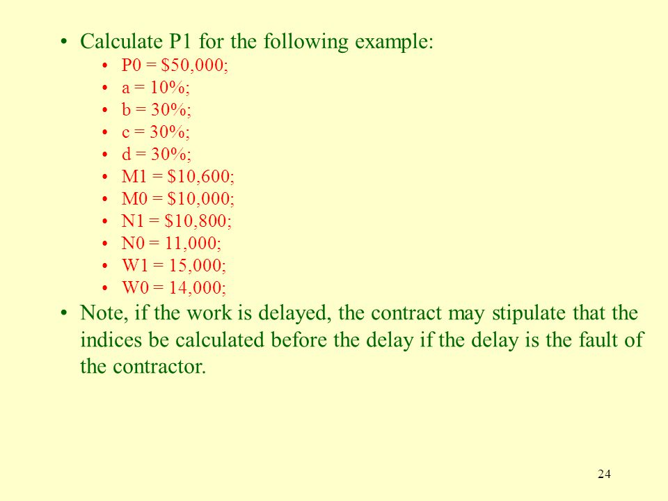 24 Calculate P1 for the following example: P0 = $50,000; a = 10%; b = 30%; c = 30%; d = 30%; M1 = $10,600; M0 = $10,000; N1 = $10,800; N0 = 11,000; W1 = 15,000; W0 = 14,000; Note, if the work is delayed, the contract may stipulate that the indices be calculated before the delay if the delay is the fault of the contractor.