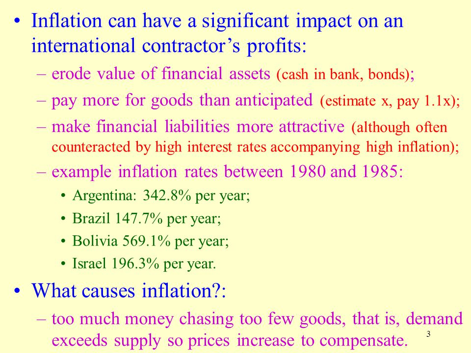 3 Inflation can have a significant impact on an international contractor's profits: –erode value of financial assets (cash in bank, bonds) ; –pay more for goods than anticipated (estimate x, pay 1.1x); –make financial liabilities more attractive (although often counteracted by high interest rates accompanying high inflation); –example inflation rates between 1980 and 1985: Argentina: 342.8% per year; Brazil 147.7% per year; Bolivia 569.1% per year; Israel 196.3% per year.