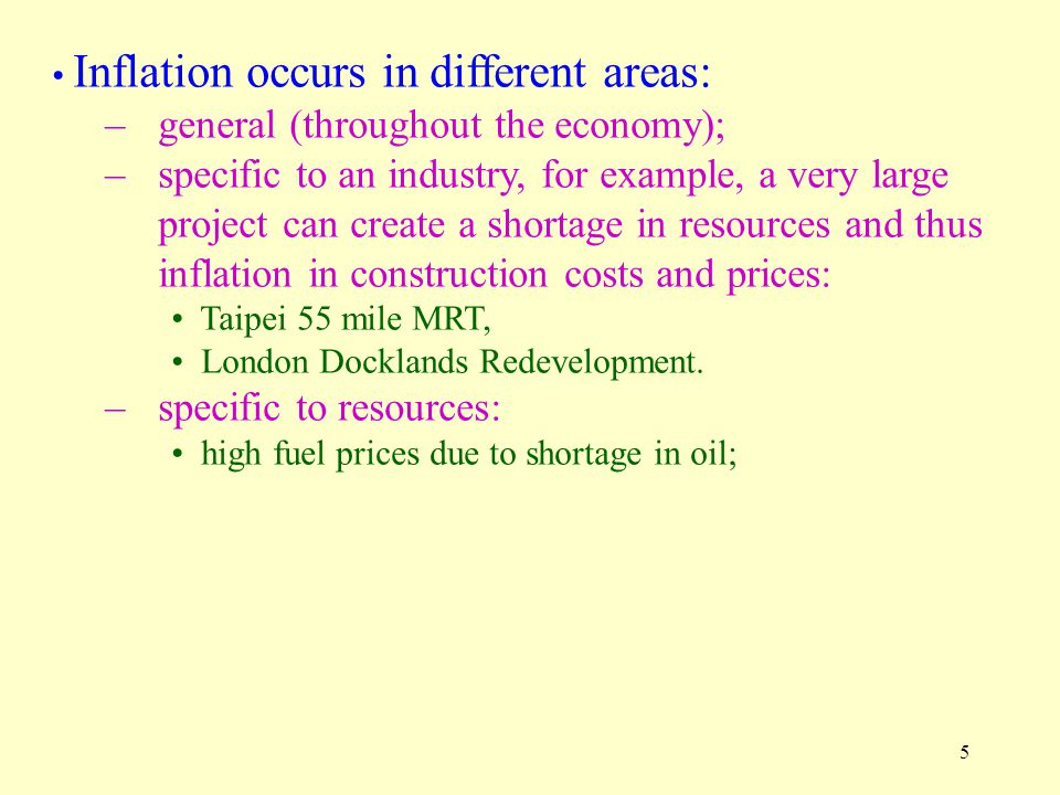 5 Inflation occurs in different areas: –general (throughout the economy); –specific to an industry, for example, a very large project can create a shortage in resources and thus inflation in construction costs and prices: Taipei 55 mile MRT, London Docklands Redevelopment.
