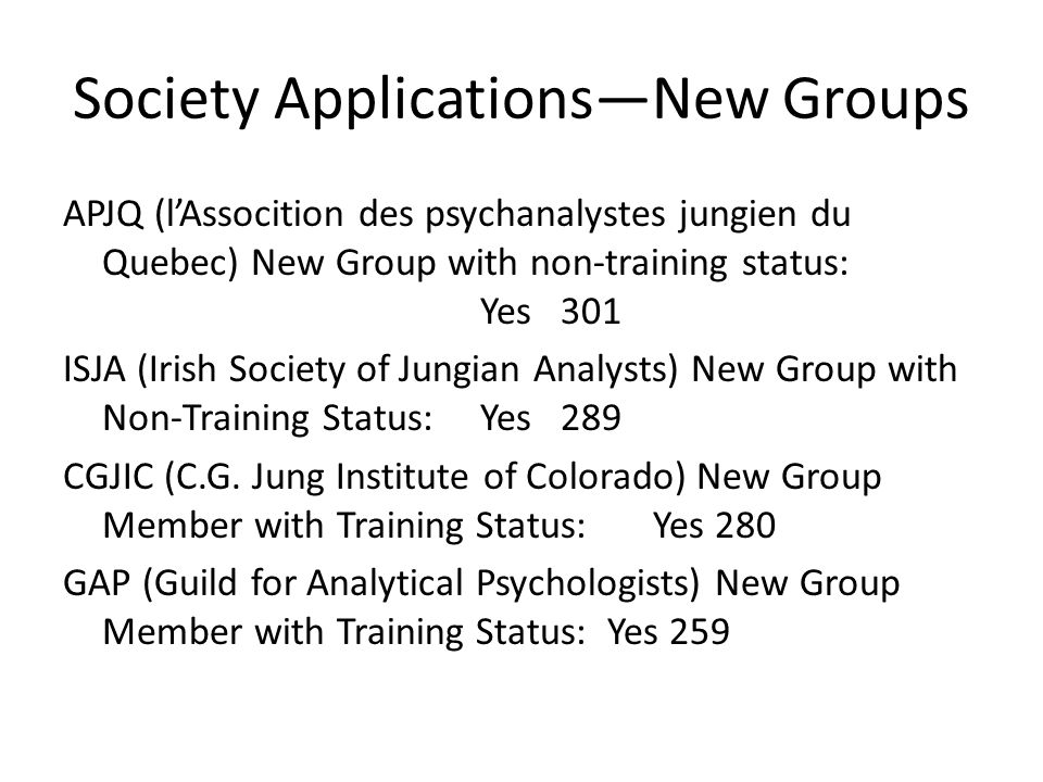 Society Applications—New Groups APJQ (l'Assocition des psychanalystes jungien du Quebec) New Group with non-training status: Yes 301 ISJA (Irish Society of Jungian Analysts) New Group with Non-Training Status: Yes 289 CGJIC (C.G.