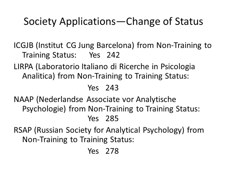 Society Applications—Change of Status ICGJB (Institut CG Jung Barcelona) from Non-Training to Training Status: Yes 242 LIRPA (Laboratorio Italiano di Ricerche in Psicologia Analitica) from Non-Training to Training Status: Yes 243 NAAP (Nederlandse Associate vor Analytische Psychologie) from Non-Training to Training Status: Yes 285 RSAP (Russian Society for Analytical Psychology) from Non-Training to Training Status: Yes 278