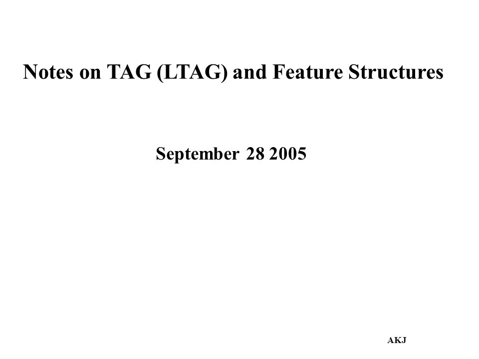 Notes on TAG (LTAG) and Feature Structures September 28 2005 AKJ