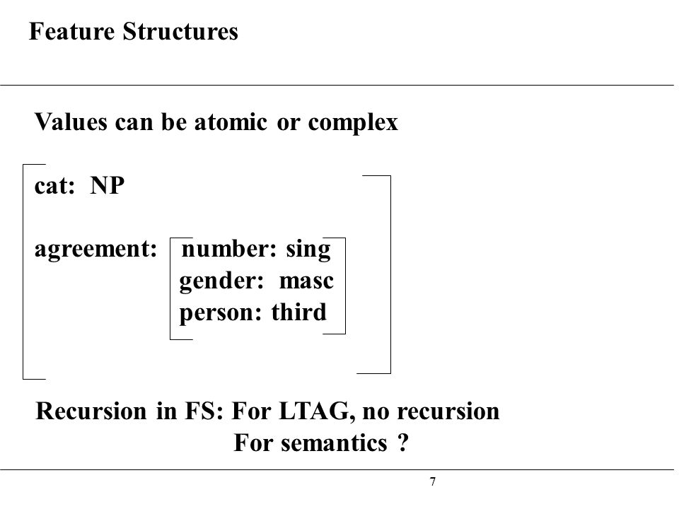 7 Feature Structures Values can be atomic or complex cat: NP agreement: number: sing gender: masc person: third Recursion in FS: For LTAG, no recursion For semantics ?
