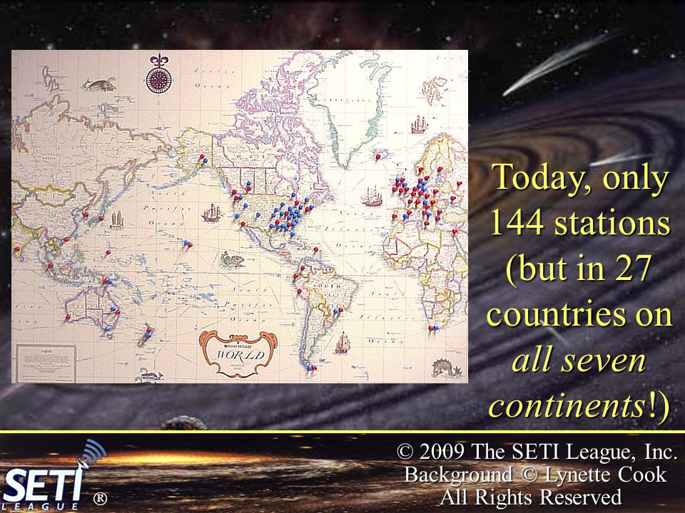  © 2009 The SETI League, Inc. Background © Lynette Cook All Rights Reserved Today, only 144 stations (but in 27 countries on all seven continents!)
