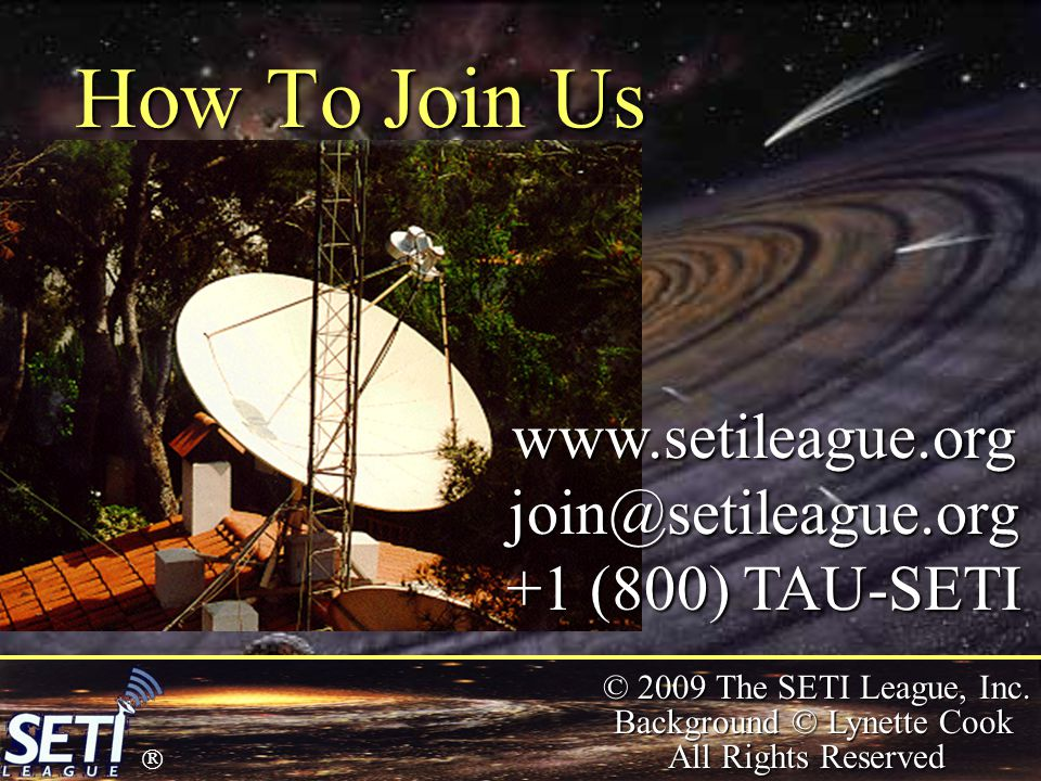  © 2009 The SETI League, Inc. Background © Lynette Cook All Rights Reserved How To Join Us www.setileague.orgjoin@setileague.org +1 (800) TAU-SETI