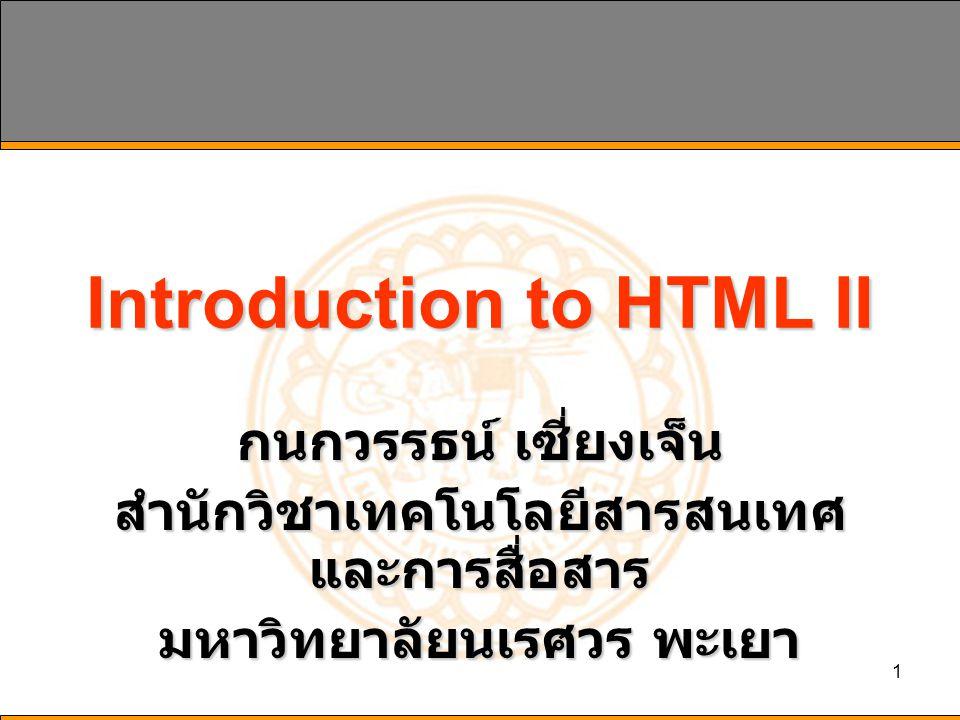 1 Introduction to HTML II กนกวรรธน์ เซี่ยงเจ็น สำนักวิชาเทคโนโลยีสารสนเทศ และการสื่อสาร มหาวิทยาลัยนเรศวร พะเยา